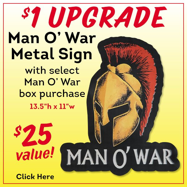 For a limited time only, get a Man O' War metal sign with select Man O' War box purchases for just $1 more!!!
