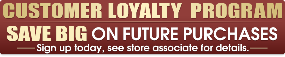 Customer Loyalty Program - Save Big on Future Purchases - Sign up today, see store associate for details.