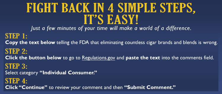 "Fight back in 3 simple steps, it's easy! Just a few minutes of your time will make a world of a difference.  Step 1: Copy the text below telling the FDA a $10 price minimum violates your rights. Step 2: Click the button below to go to Regulations.gov and paste the text into the comments field.  Step 3: Click ""Continue"" to review your comment and then ""Submit Comment""."